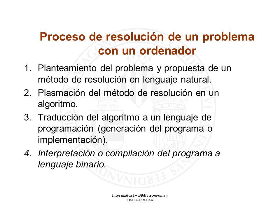Informática I – Biblioteconomía y Documentación Proceso de resolución de un problema con un ordenador 1.Planteamiento del problema y propuesta de un m