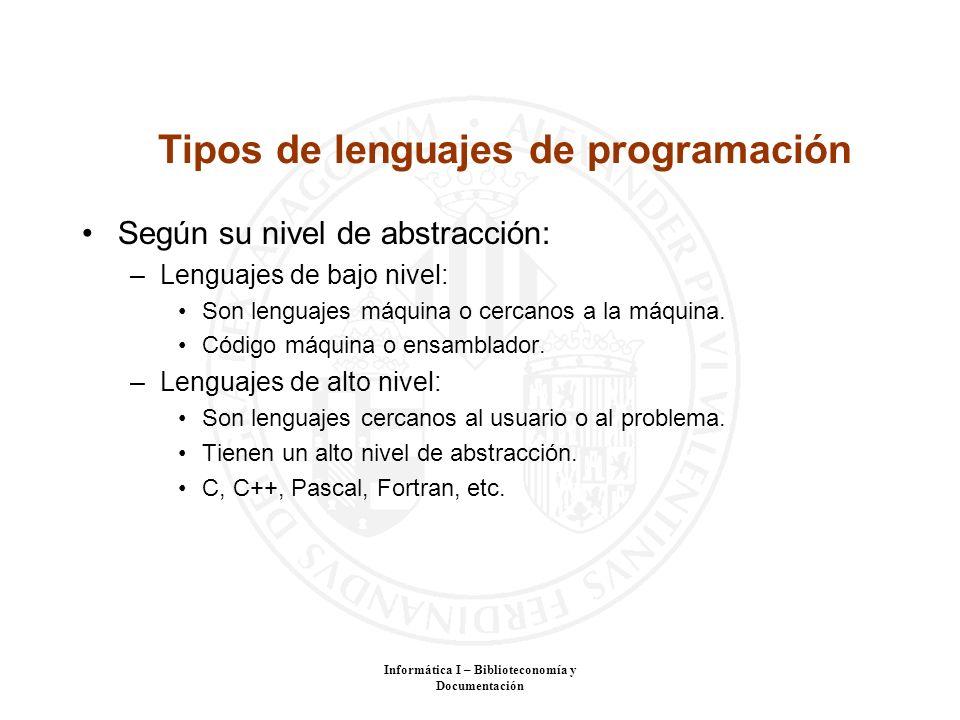 Informática I – Biblioteconomía y Documentación Tipos de lenguajes de programación Según su nivel de abstracción: –Lenguajes de bajo nivel: Son lengua