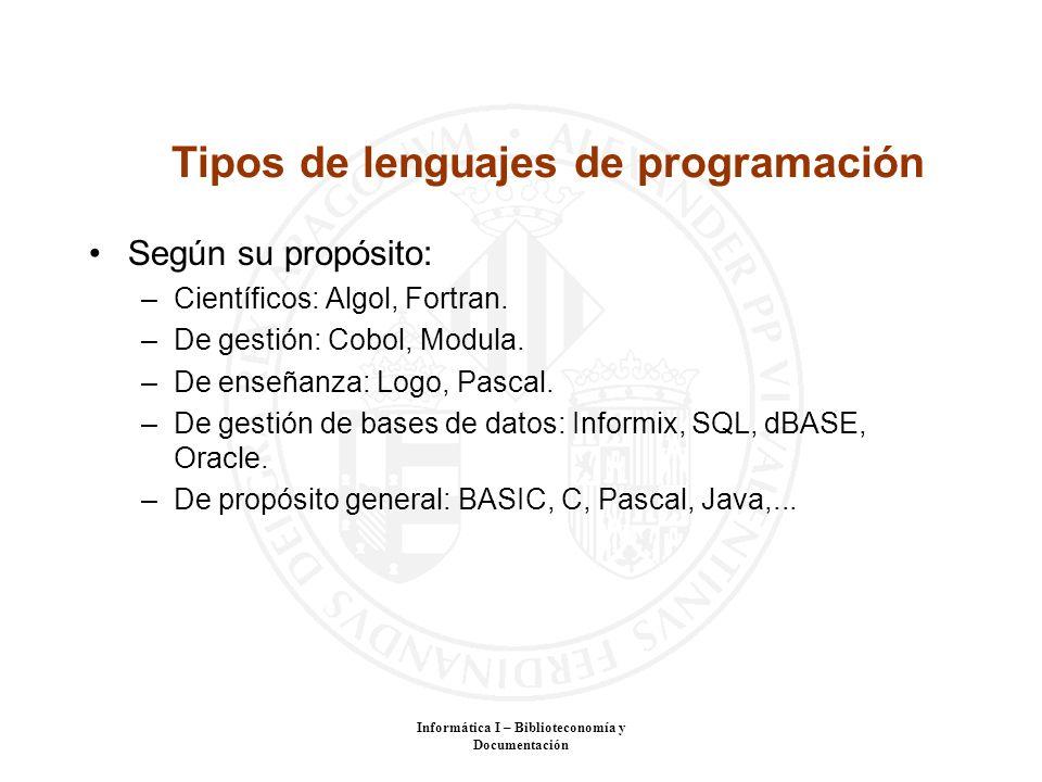 Informática I – Biblioteconomía y Documentación Tipos de lenguajes de programación Según su propósito: –Científicos: Algol, Fortran. –De gestión: Cobo
