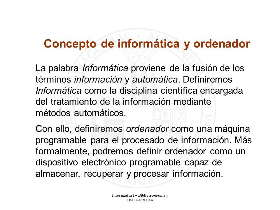Informática I – Biblioteconomía y Documentación La palabra Informática proviene de la fusión de los términos información y automática. Definiremos Inf