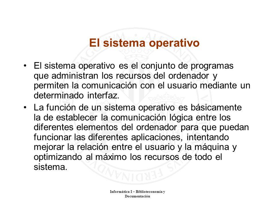 Informática I – Biblioteconomía y Documentación El sistema operativo El sistema operativo es el conjunto de programas que administran los recursos del