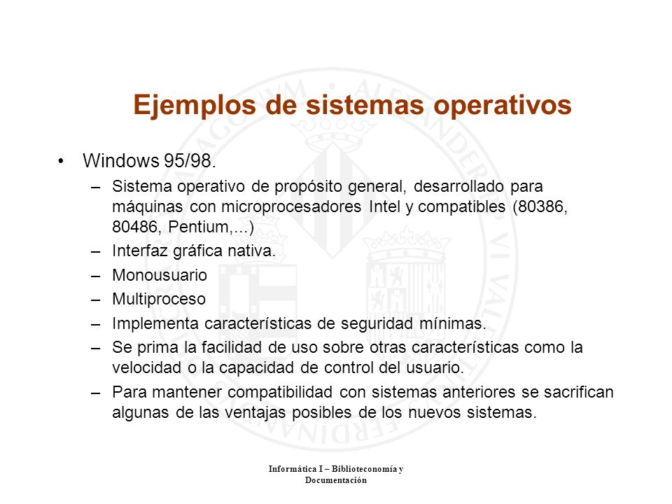 Informática I – Biblioteconomía y Documentación Ejemplos de sistemas operativos Windows 95/98. –Sistema operativo de propósito general, desarrollado p