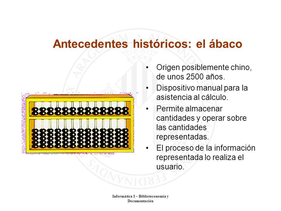 Informática I – Biblioteconomía y Documentación Antecedentes históricos: el ábaco Origen posiblemente chino, de unos 2500 años. Dispositivo manual par