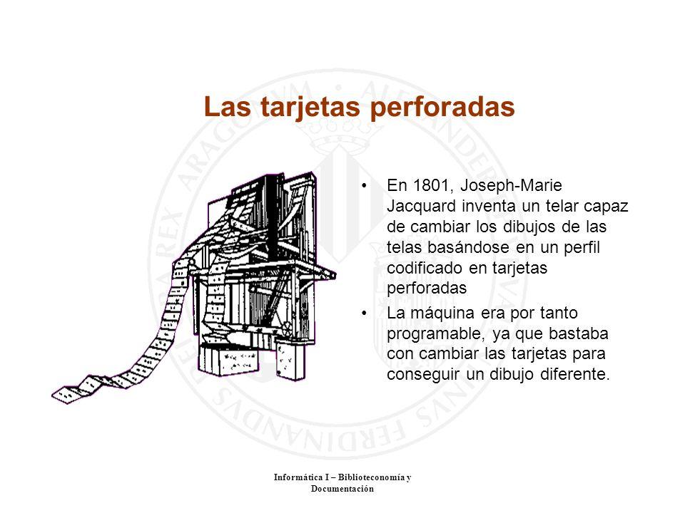 Informática I – Biblioteconomía y Documentación Las tarjetas perforadas En 1801, Joseph-Marie Jacquard inventa un telar capaz de cambiar los dibujos d