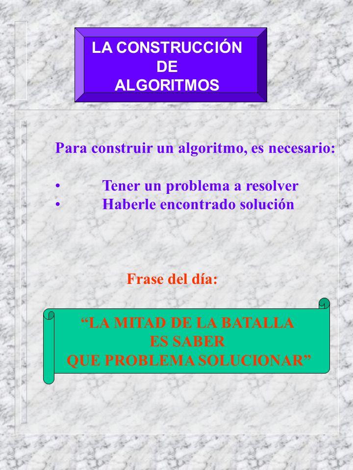 LA CONSTRUCCIÓN DE ALGORITMOS Para construir un algoritmo, es necesario: Tener un problema a resolver Haberle encontrado solución Frase del día: LA MITAD DE LA BATALLA ES SABER QUE PROBLEMA SOLUCIONAR