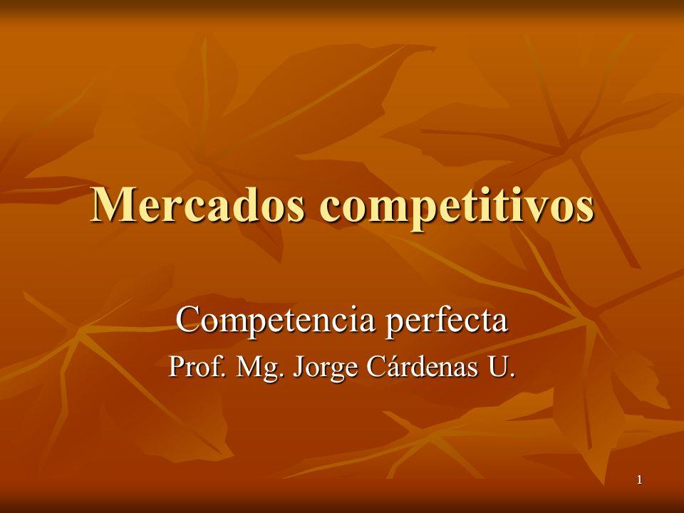 1 Mercados competitivos Competencia perfecta Prof. Mg. Jorge Cárdenas U.
