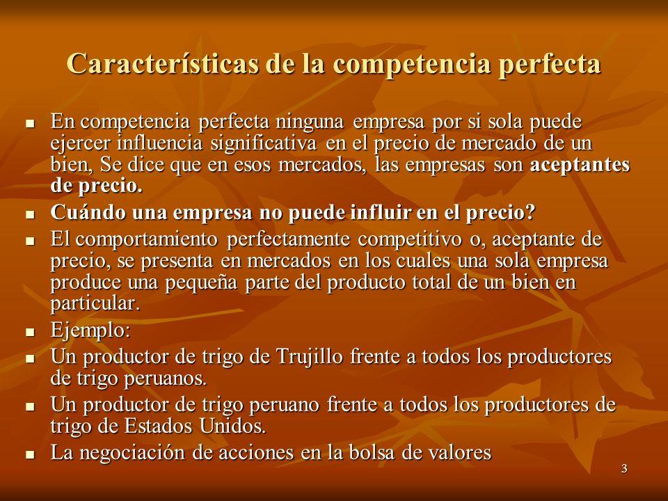 3 Características de la competencia perfecta En competencia perfecta ninguna empresa por si sola puede ejercer influencia significativa en el precio d