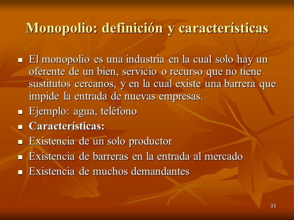 31 Monopolio: definición y características El monopolio es una industria en la cual solo hay un oferente de un bien, servicio o recurso que no tiene s