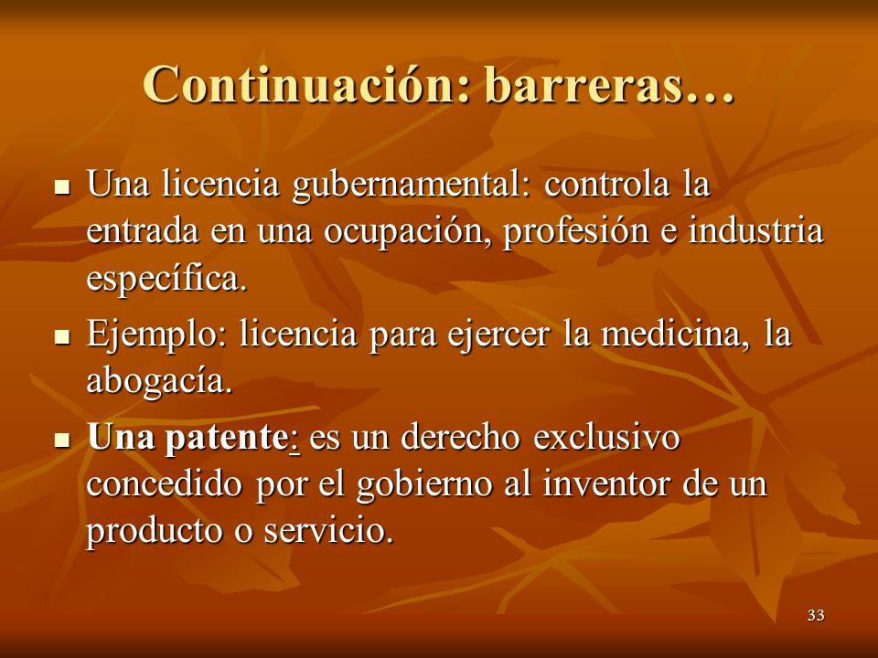 33 Continuación: barreras… Una licencia gubernamental: controla la entrada en una ocupación, profesión e industria específica. Una licencia gubernamen