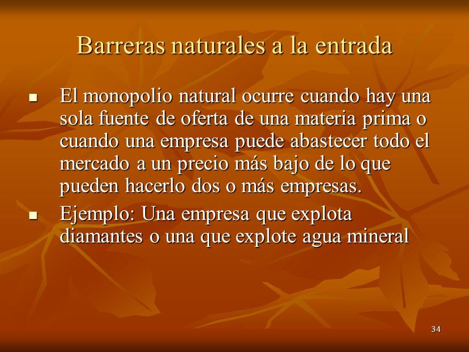34 Barreras naturales a la entrada El monopolio natural ocurre cuando hay una sola fuente de oferta de una materia prima o cuando una empresa puede ab