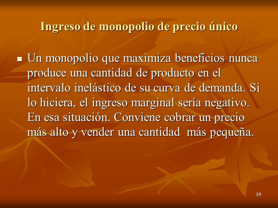 39 Ingreso de monopolio de precio único Un monopolio que maximiza beneficios nunca produce una cantidad de producto en el intervalo inelástico de su c
