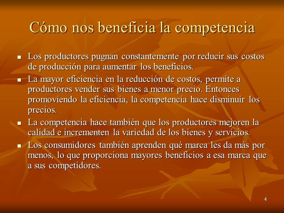 4 Cómo nos beneficia la competencia Los productores pugnan constantemente por reducir sus costos de producción para aumentar los beneficios. Los produ