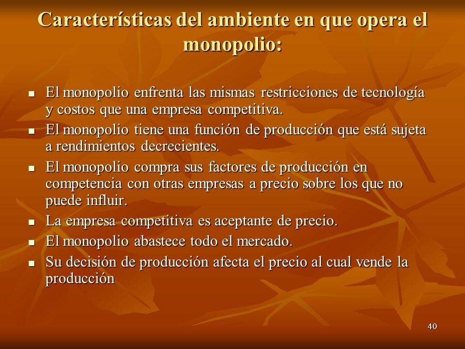 40 Características del ambiente en que opera el monopolio: El monopolio enfrenta las mismas restricciones de tecnología y costos que una empresa compe