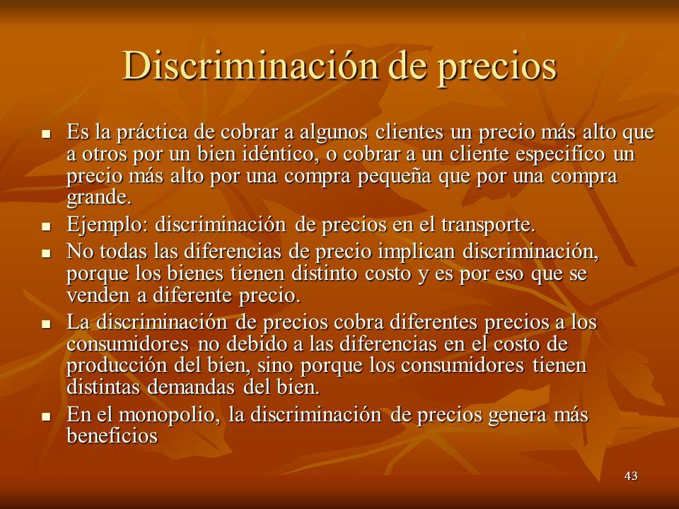 43 Discriminación de precios Es la práctica de cobrar a algunos clientes un precio más alto que a otros por un bien idéntico, o cobrar a un cliente es