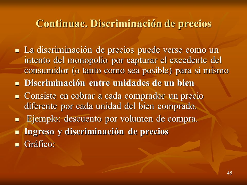 45 Continuac. Discriminación de precios La discriminación de precios puede verse como un intento del monopolio por capturar el excedente del consumido