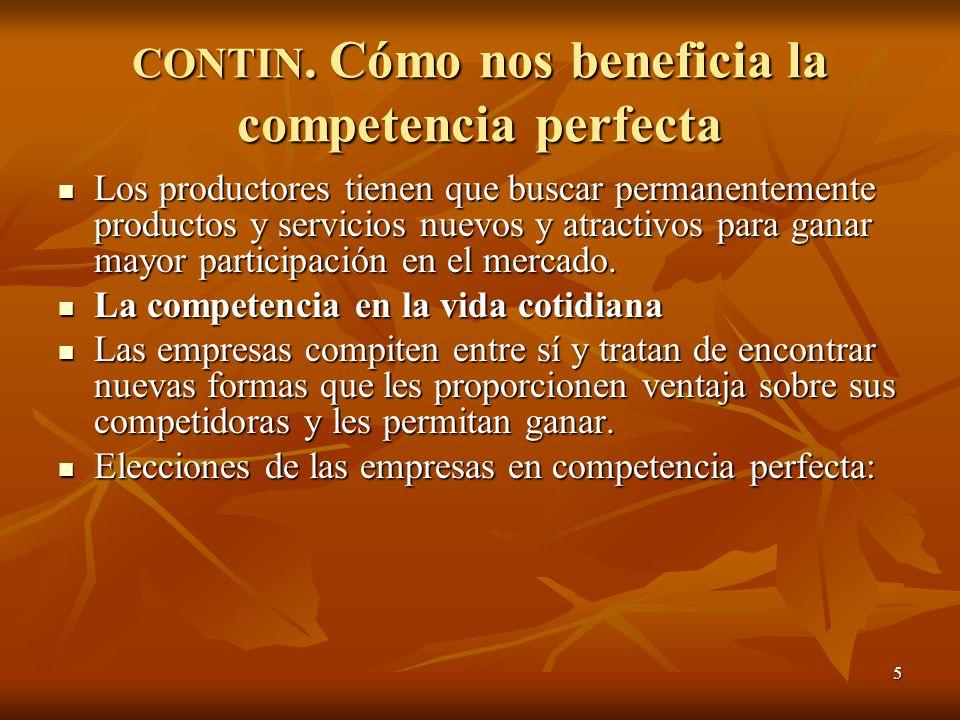 5 CONTIN. Cómo nos beneficia la competencia perfecta Los productores tienen que buscar permanentemente productos y servicios nuevos y atractivos para