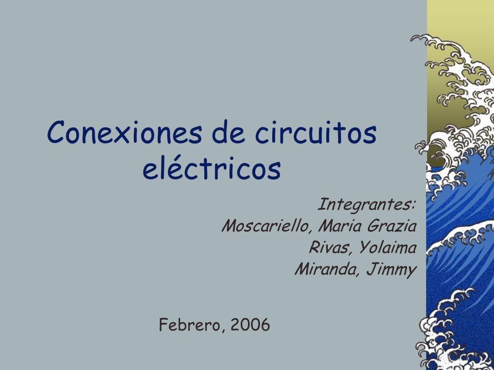 Conexiones de circuitos eléctricos Integrantes: Moscariello, Maria Grazia Rivas, Yolaima Miranda, Jimmy Febrero, 2006