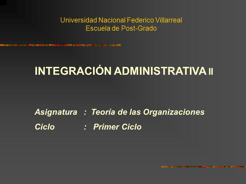 Universidad Nacional Federico Villarreal Escuela de Post-Grado INTEGRACIÓN ADMINISTRATIVA II Asignatura : Teoría de las Organizaciones Ciclo : Primer Ciclo