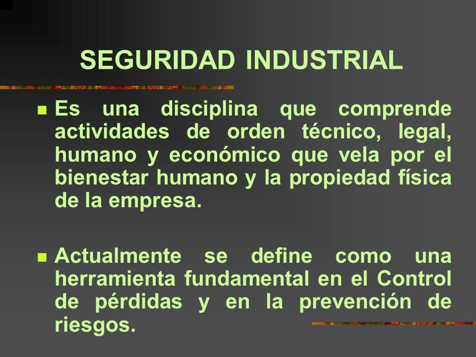 SEGURIDAD INDUSTRIAL Es una disciplina que comprende actividades de orden técnico, legal, humano y económico que vela por el bienestar humano y la propiedad física de la empresa.