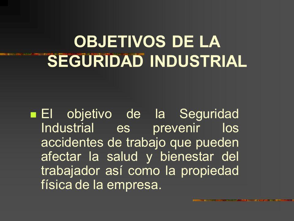 OBJETIVOS DE LA SEGURIDAD INDUSTRIAL El objetivo de la Seguridad Industrial es prevenir los accidentes de trabajo que pueden afectar la salud y bienestar del trabajador así como la propiedad física de la empresa.