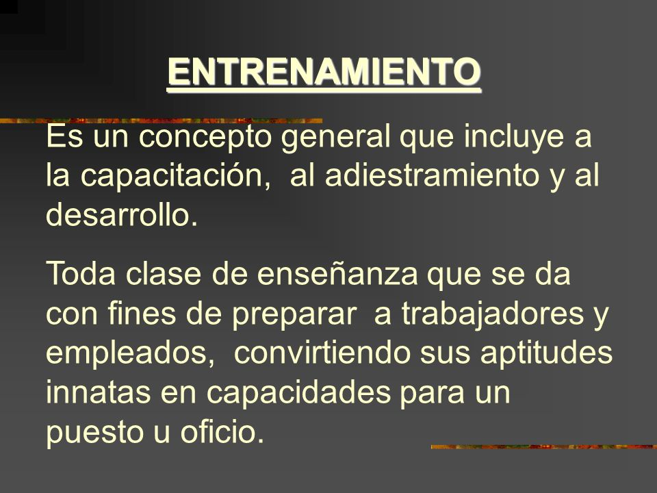 ENTRENAMIENTO Es un concepto general que incluye a la capacitación, al adiestramiento y al desarrollo.