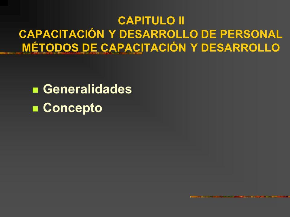 CAPITULO II CAPACITACIÓN Y DESARROLLO DE PERSONAL MÉTODOS DE CAPACITACIÓN Y DESARROLLO Generalidades Concepto