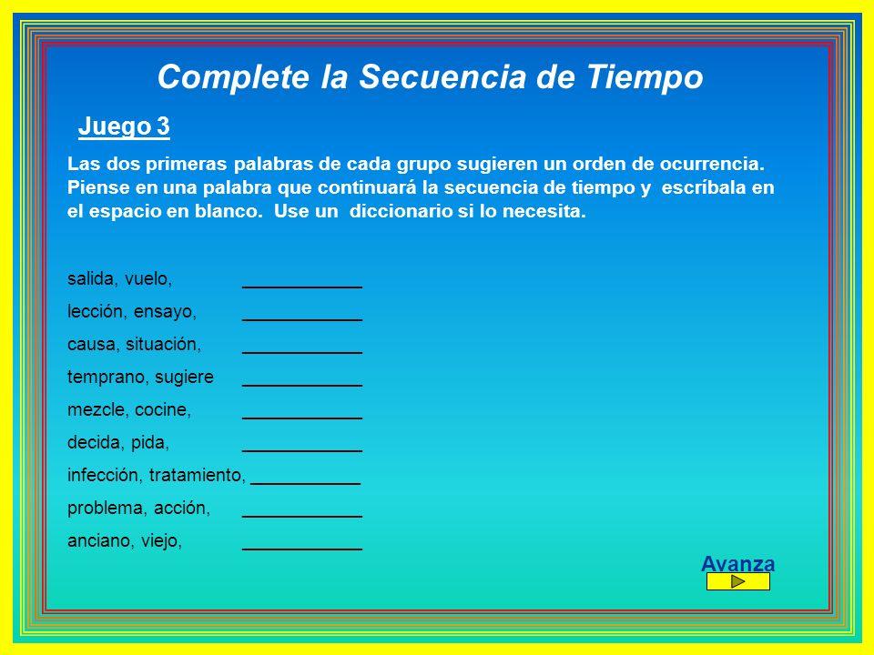 Complete la Secuencia de Tiempo Juego 3 Las dos primeras palabras de cada grupo sugieren un orden de ocurrencia. Piense en una palabra que continuará