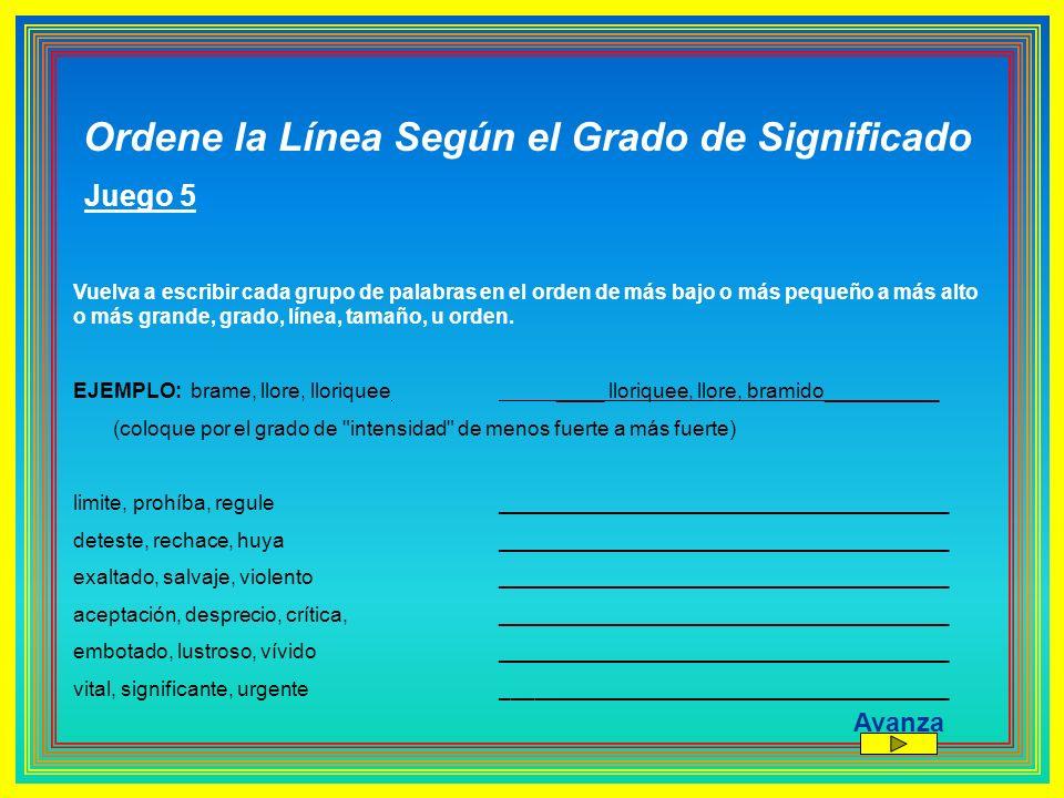 Ordene la Línea Según el Grado de Significado Juego 5 Vuelva a escribir cada grupo de palabras en el orden de más bajo o más pequeño a más alto o más