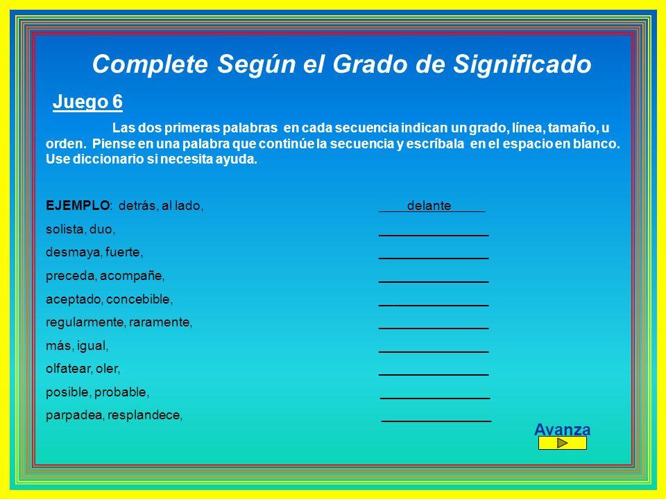 Complete Según el Grado de Significado Juego 6 Las dos primeras palabras en cada secuencia indican un grado, línea, tamaño, u orden. Piense en una pal