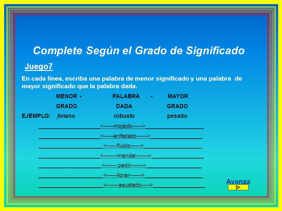 Complete Según el Grado de Significado Juego7 En cada línea, escriba una palabra de menor significado y una palabra de mayor significado que la palabr
