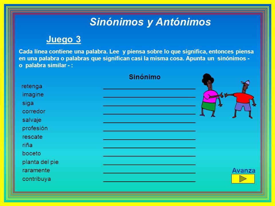 Sinónimos y Antónimos Juego 3 Cada línea contiene una palabra. Lee y piensa sobre lo que significa, entonces piensa en una palabra o palabras que sign