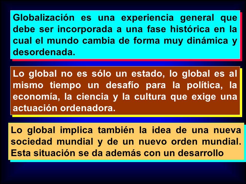 Globalización es una experiencia general que debe ser incorporada a una fase histórica en la cual el mundo cambia de forma muy dinámica y desordenada.