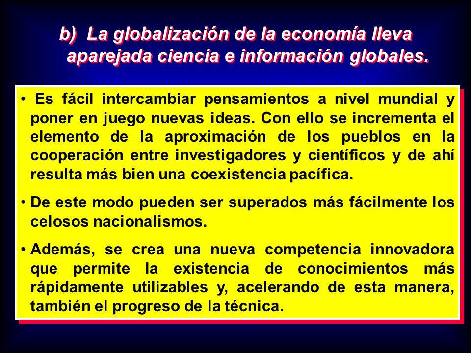 b) La globalización de la economía lleva aparejada ciencia e información globales. Es fácil intercambiar pensamientos a nivel mundial y poner en juego