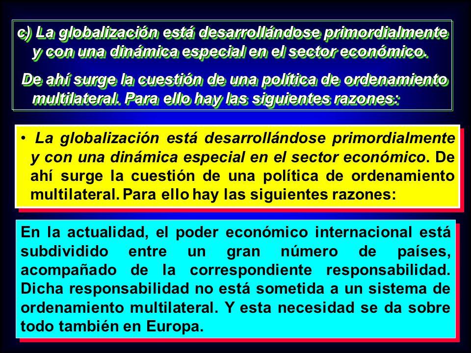 c) La globalización está desarrollándose primordialmente y con una dinámica especial en el sector económico. De ahí surge la cuestión de una política