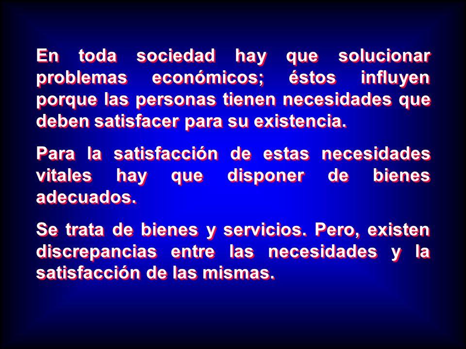 En toda sociedad hay que solucionar problemas económicos; éstos influyen porque las personas tienen necesidades que deben satisfacer para su existenci