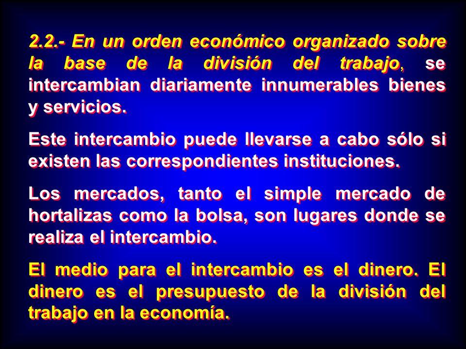 2.2.- En un orden económico organizado sobre la base de la división del trabajo, se intercambian diariamente innumerables bienes y servicios. Este int