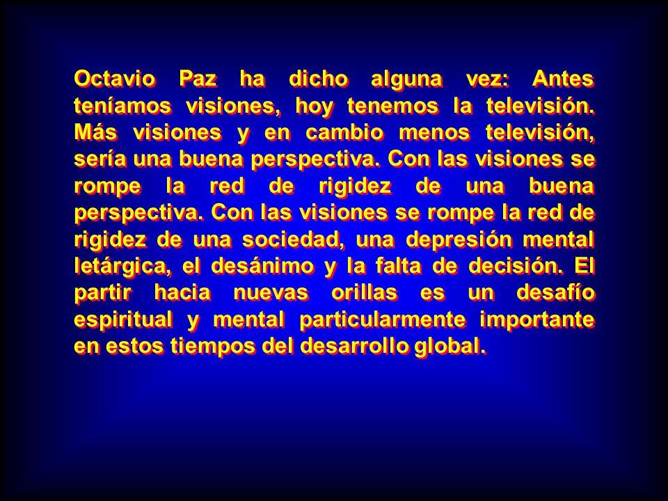 Octavio Paz ha dicho alguna vez: Antes teníamos visiones, hoy tenemos la televisión. Más visiones y en cambio menos televisión, sería una buena perspe
