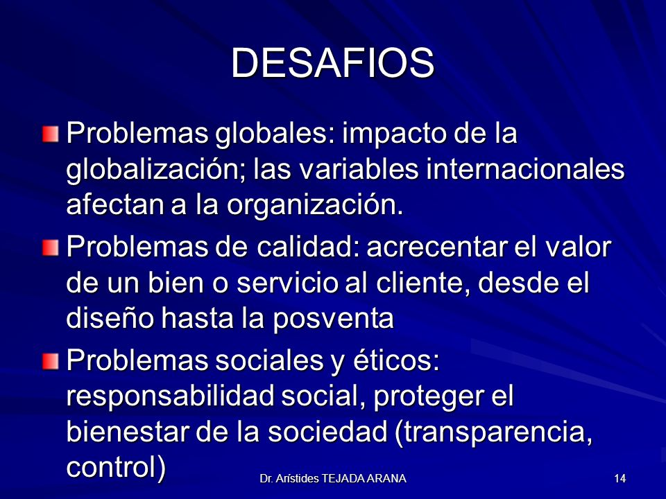 Dr. Arístides TEJADA ARANA 14 DESAFIOS Problemas globales: impacto de la globalización; las variables internacionales afectan a la organización. Probl