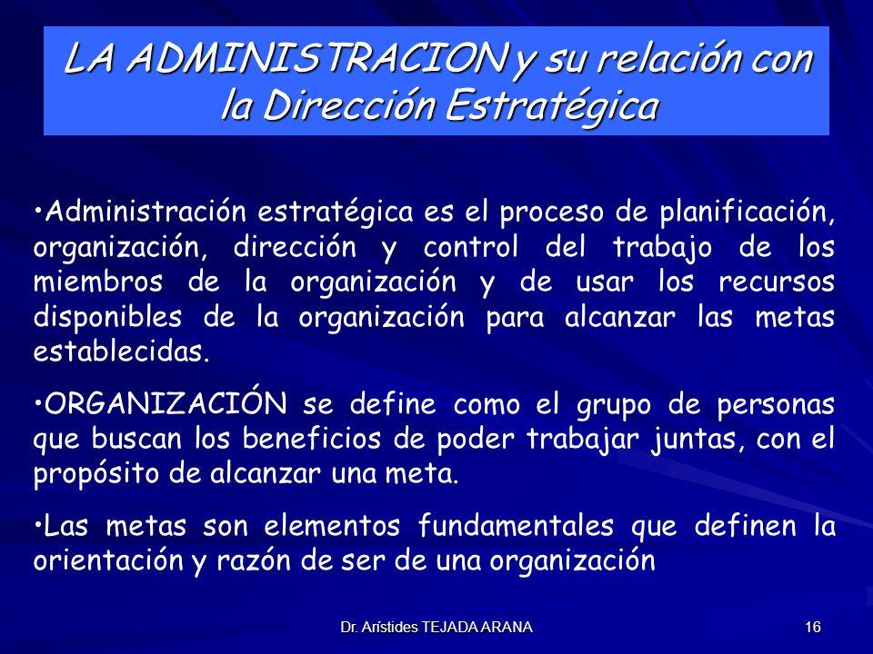 Dr. Arístides TEJADA ARANA 16 LA ADMINISTRACION y su relación con la Dirección Estratégica Administración estratégica es el proceso de planificación,