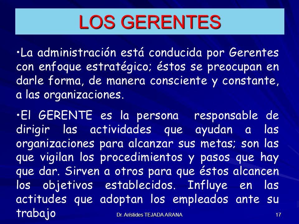 Dr. Arístides TEJADA ARANA 17 LOS GERENTES La administración está conducida por Gerentes con enfoque estratégico; éstos se preocupan en darle forma, d