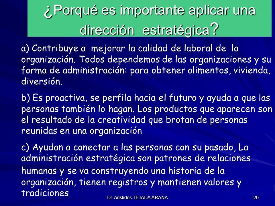 Dr. Arístides TEJADA ARANA 20 ¿ Porqué es importante aplicar una dirección estratégica ? a) Contribuye a mejorar la calidad de laboral de la organizac