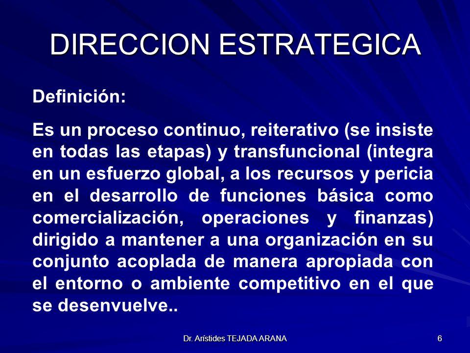 Dr. Arístides TEJADA ARANA 6 DIRECCION ESTRATEGICA Definición: Es un proceso continuo, reiterativo (se insiste en todas las etapas) y transfuncional (
