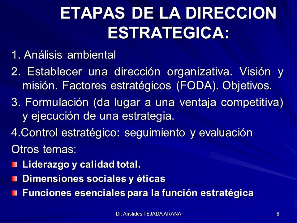 Dr. Arístides TEJADA ARANA 8 ETAPAS DE LA DIRECCION ESTRATEGICA: 1. Análisis ambiental 2. Establecer una dirección organizativa. Visión y misión. Fact