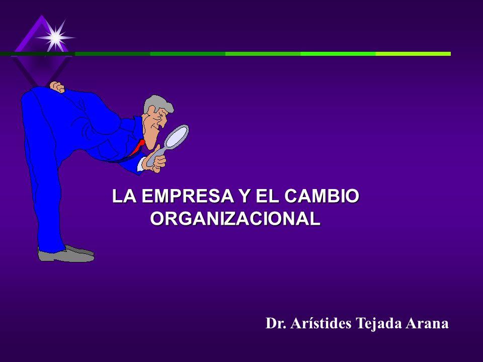Dr. Arístides Tejada Arana LA EMPRESA Y EL CAMBIO ORGANIZACIONAL