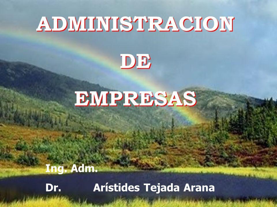 Dr. Arístides Tejada Arana1 ADMINISTRACION DE EMPRESAS ADMINISTRACION DE EMPRESAS Ing. Adm. Dr. Arístides Tejada Arana