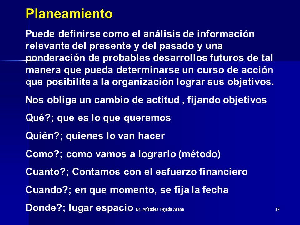 Dr. Arístides Tejada Arana17 Planeamiento Puede definirse como el análisis de información relevante del presente y del pasado y una ponderación de pro