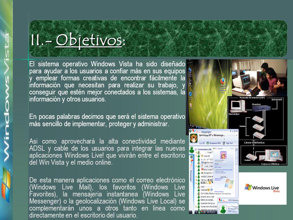 El sistema operativo Windows Vista ha sido diseñado para ayudar a los usuarios a confiar más en sus equipos y emplear formas creativas de encontrar fácilmente la información que necesitan para realizar su trabajo, y conseguir que estén mejor conectados a los sistemas, la información y otros usuarios.