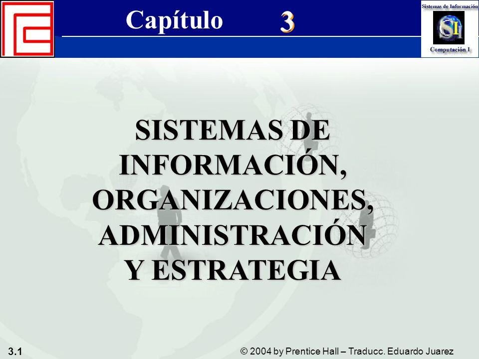 3.1 © 2004 by Prentice Hall – Traducc. Eduardo Juarez Sistemas de Información Gerencial 8a. edición Cap. 3 - Sistemas de Información, Organizaciones,