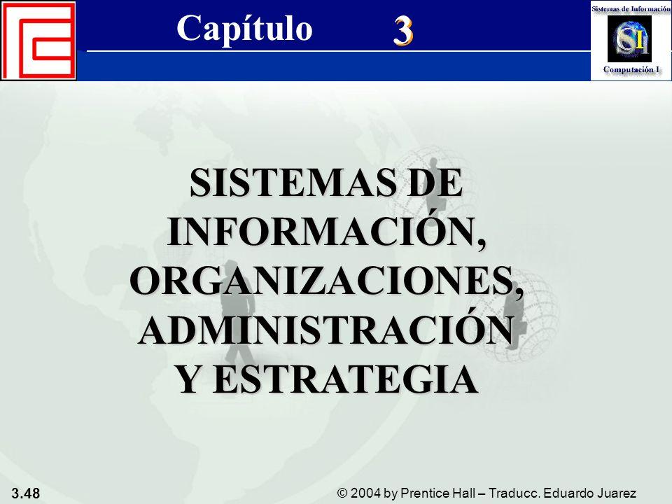 3.48 © 2004 by Prentice Hall – Traducc. Eduardo Juarez Sistemas de Información Gerencial 8a. edición Cap. 3 - Sistemas de Información, Organizaciones,