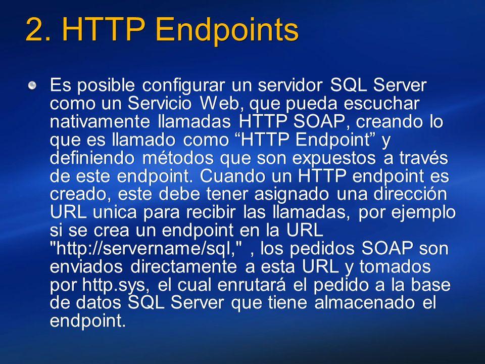 2. HTTP Endpoints Es posible configurar un servidor SQL Server como un Servicio Web, que pueda escuchar nativamente llamadas HTTP SOAP, creando lo que